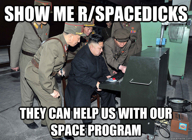 Show me r/spacedicks They can help us with our space program - Show me r/spacedicks They can help us with our space program  kim jong un