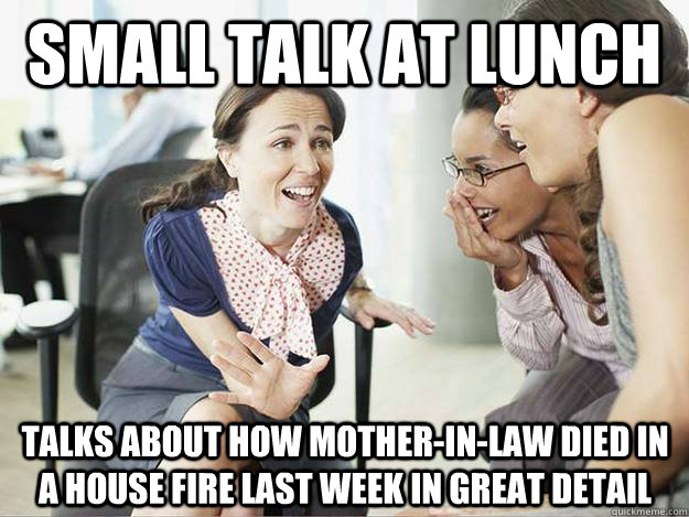 small talk at lunch Talks about how mother-in-law died in a house fire last week in great detail - small talk at lunch Talks about how mother-in-law died in a house fire last week in great detail  Oversharing Coworker