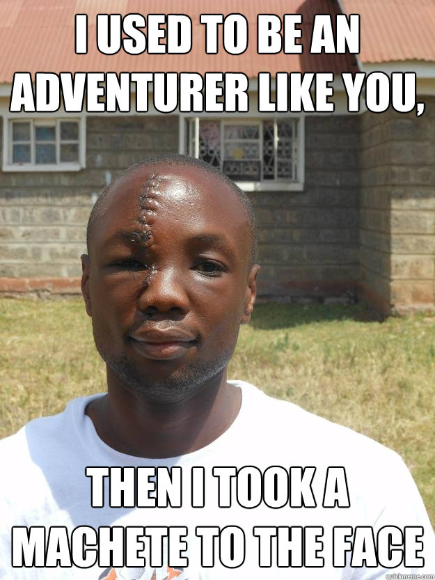 I used to be an adventurer like you, Then i took a machete to the face