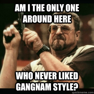 Am i the only one around here who never liked gangnam style? - Am i the only one around here who never liked gangnam style?  Am I The Only One Round Here