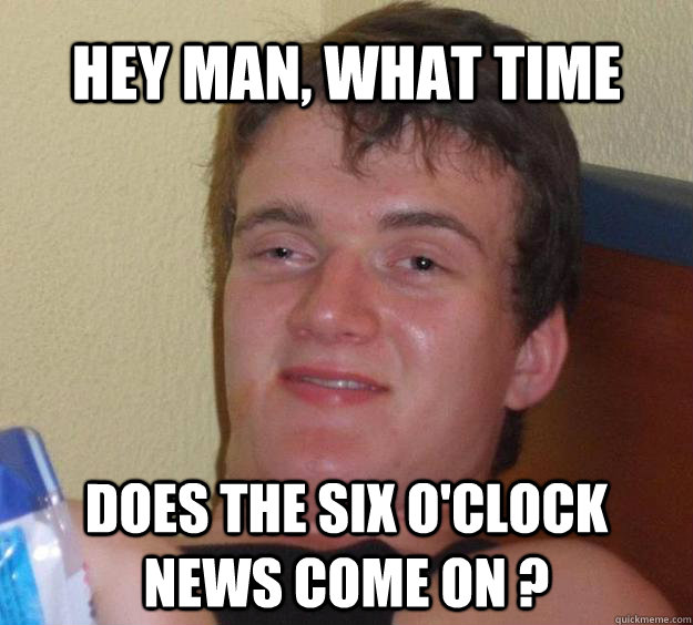 Hey man, what time  Does the six o'clock news come on ? - Hey man, what time  Does the six o'clock news come on ?  10 Guy
