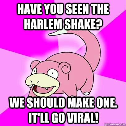 have you seen the harlem shake? we should make one. it'll go viral! - have you seen the harlem shake? we should make one. it'll go viral!  Slowpoke