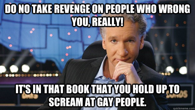 Do no take revenge on people who wrong you, Really! It's in that book that you hold up to scream at gay people. - Do no take revenge on people who wrong you, Really! It's in that book that you hold up to scream at gay people.  Scumbag Bill Maher
