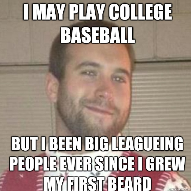 I may play college baseball But i been big leagueing people ever since i grew my first beard - I may play college baseball But i been big leagueing people ever since i grew my first beard  Big Leaguer Burns