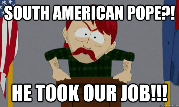 South American Pope?! He took our job!!!  they took our jobs