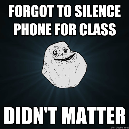 Forgot to silence phone for class didn't matter - Forgot to silence phone for class didn't matter  Forever Alone