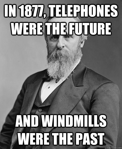 In 1877, telephones were the future and windmills were the past - In 1877, telephones were the future and windmills were the past  hip rutherford b hayes