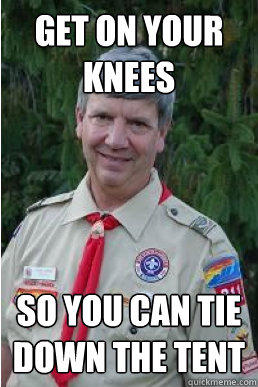 Get on your knees So you can tie down the tent - Get on your knees So you can tie down the tent  Harmless Scout Leader