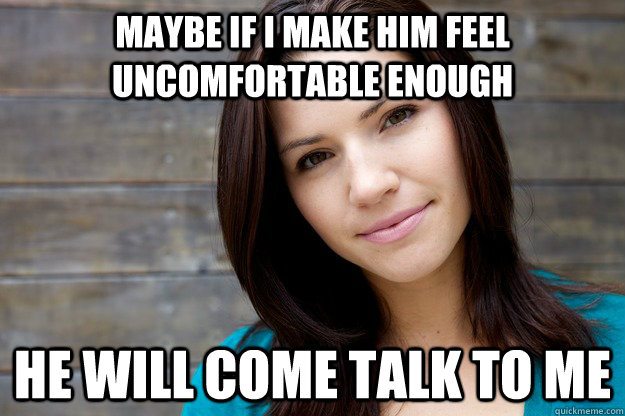 Maybe if I make him feel uncomfortable enough He will come talk to me - Maybe if I make him feel uncomfortable enough He will come talk to me  Girl Logic