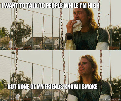 I want to talk to people while i'm high But none of my friends know i smoke - I want to talk to people while i'm high But none of my friends know i smoke  First World Stoner Problems