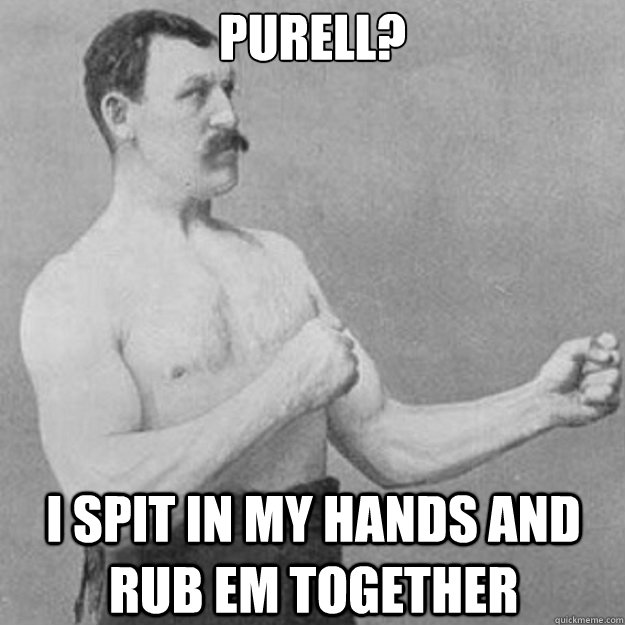 Purell? I spit in my hands and rub em together - Purell? I spit in my hands and rub em together  overly manly man