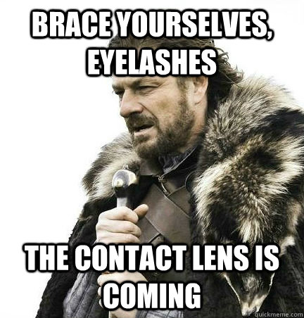 Brace Yourselves, eyelashes The contact lens is coming - Brace Yourselves, eyelashes The contact lens is coming  Brace Yourself Alex Ware