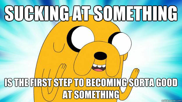 sucking at something  is the first step to becoming sorta good at something - sucking at something  is the first step to becoming sorta good at something  Jake The Dog