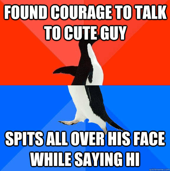 found courage to talk to cute guy  Spits all over his face while saying hi - found courage to talk to cute guy  Spits all over his face while saying hi  Socially Awesome Awkward Penguin