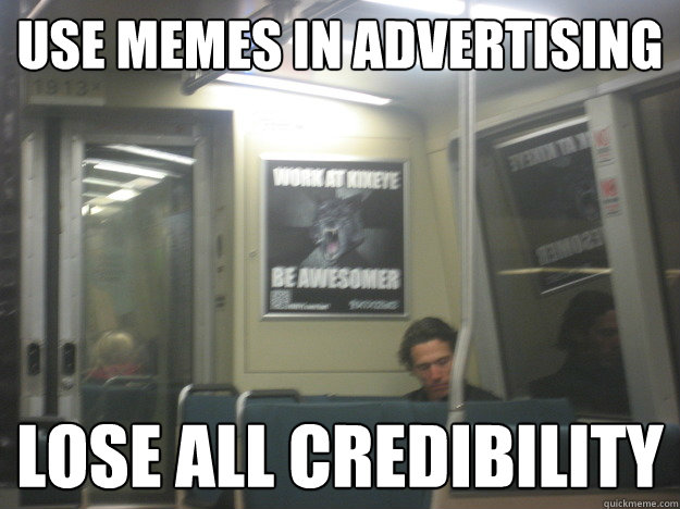 Use memes in advertising lose all credibility  NOPE