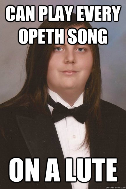 Can play every Opeth song On a lute  Sophisticated Metal-Head