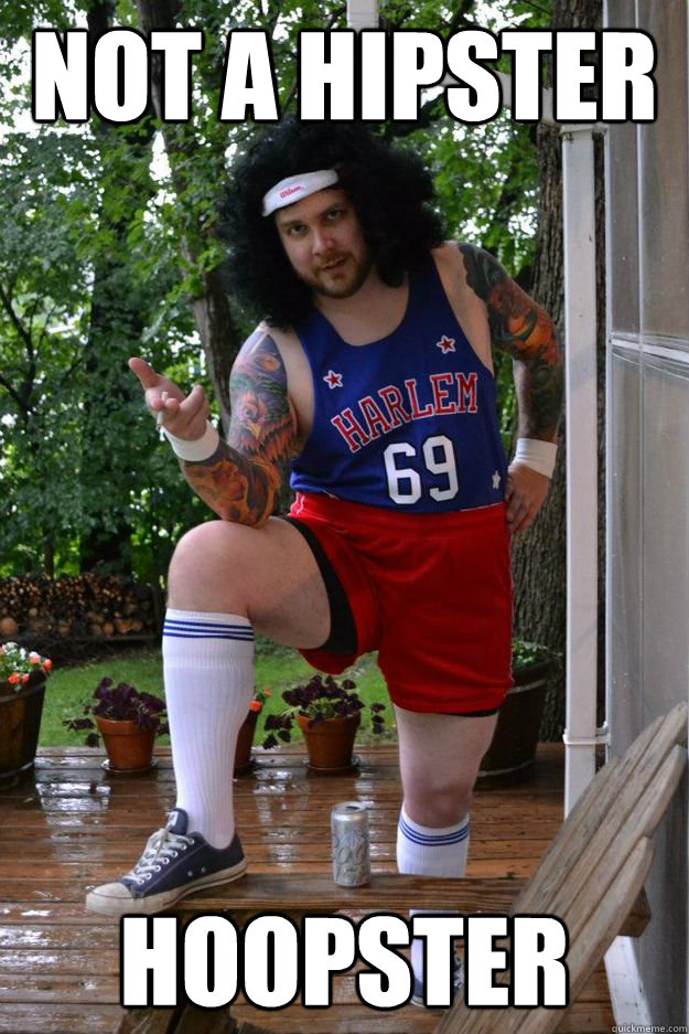 not a hipster hoopster  Sophisticated Player