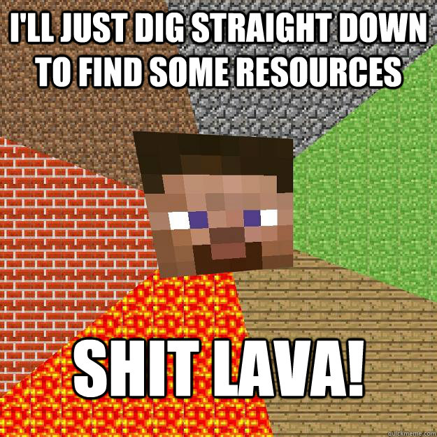 I'll just dig straight down to find some resources SHIT LAVA! - I'll just dig straight down to find some resources SHIT LAVA!  Minecraft