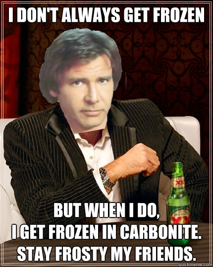 I don't always get frozen but when i do,  i get frozen in carbonite. Stay frosty my friends.