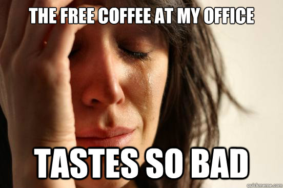 The Free Coffee at my Office tastes so bad - The Free Coffee at my Office tastes so bad  First World Problems