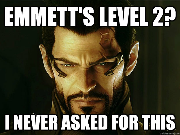 Emmett's level 2? I never asked for this - Emmett's level 2? I never asked for this  i never asked for this