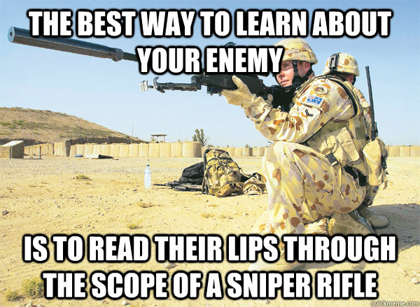 The best way to learn about your enemy is to read their lips through the scope of a sniper rifle - The best way to learn about your enemy is to read their lips through the scope of a sniper rifle  Misc