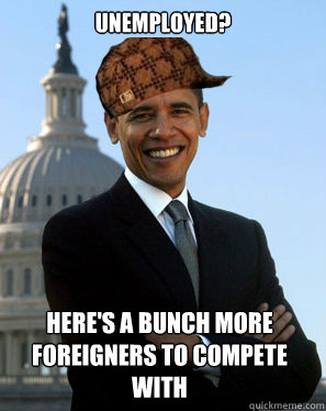 Unemployed? Here's a bunch more foreigners to compete with - Unemployed? Here's a bunch more foreigners to compete with  Scumbag Obama