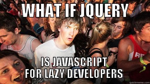 WHAT IF JQUERY -        WHAT IF JQUERY        IS JAVASCRIPT FOR LAZY DEVELOPERS Sudden Clarity Clarence