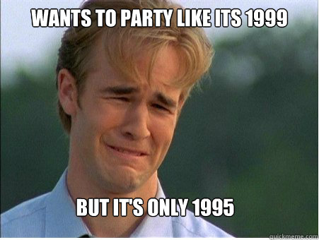 WANTS TO PARTY LIKE ITS 1999 BUT IT'S ONLY 1995 - WANTS TO PARTY LIKE ITS 1999 BUT IT'S ONLY 1995  1990s Problems