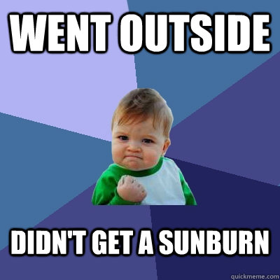 WENT OUTSIDE DIDN'T GET A SUNBURN - WENT OUTSIDE DIDN'T GET A SUNBURN  Success Kid