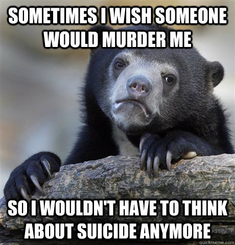 Sometimes I wish someone would murder me So I wouldn't have to think about suicide anymore - Sometimes I wish someone would murder me So I wouldn't have to think about suicide anymore  confessionbear