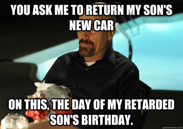 You ask me to return my Son's new car on this, the day of my retarded son's birthday.