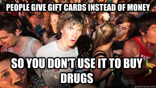 People give gift cards instead of money so you don't use it to buy drugs - People give gift cards instead of money so you don't use it to buy drugs  Sudden Clarity Clarence