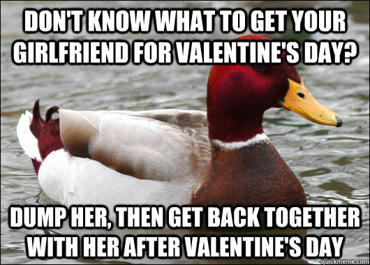 Don't know what to get your girlfriend for valentine's day?  Dump her, then get back together with her after Valentine's day - Don't know what to get your girlfriend for valentine's day?  Dump her, then get back together with her after Valentine's day  Malicious Advice Mallard