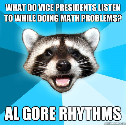 What do vice presidents listen to while doing math problems? al gore rhythms - What do vice presidents listen to while doing math problems? al gore rhythms  Lame Pun Coon