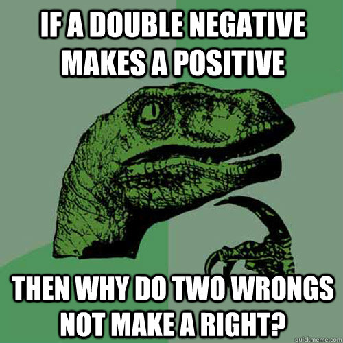 If a double negative makes a positive then why do two wrongs not make a right? - If a double negative makes a positive then why do two wrongs not make a right?  Philosoraptor