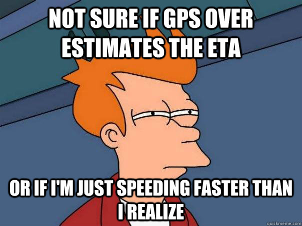 Not sure if GPS over estimates the ETA Or if i'm just speeding faster than i realize - Not sure if GPS over estimates the ETA Or if i'm just speeding faster than i realize  Futurama Fry