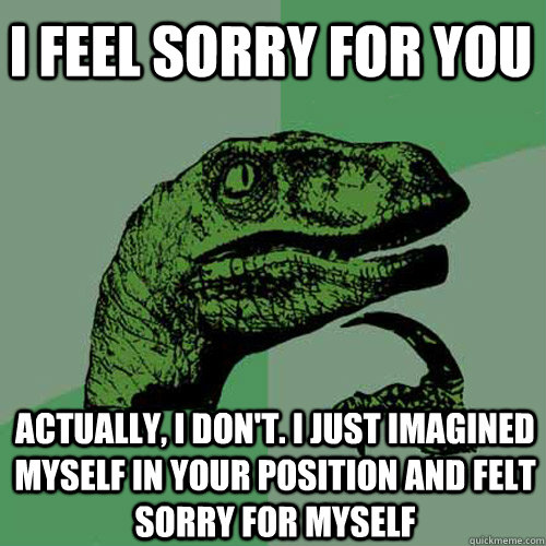 I feel sorry for you Actually, I don't. I just imagined myself in your position and felt sorry for myself - I feel sorry for you Actually, I don't. I just imagined myself in your position and felt sorry for myself  Philosoraptor