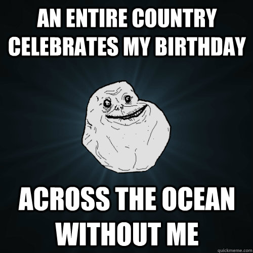 An entire country celebrates my birthday across the ocean without me - An entire country celebrates my birthday across the ocean without me  Forever Alone