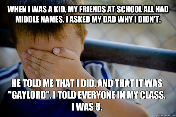 WHEN I WAS A KID, MY FRIENDS AT SCHOOL ALL HAD MIDDLE NAMES. I asked my dad why I didn't. He told me that I did, and that it was