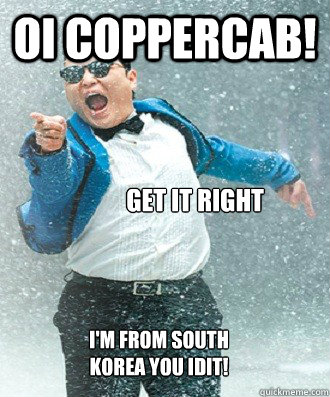 Oi Coppercab! Get it right I'm from South Korea you idit!  Good Guy Psy