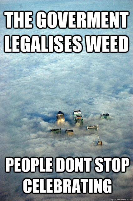THE GOVERMENT LEGALISES WEED  PEOPLE DONT STOP CELEBRATING - THE GOVERMENT LEGALISES WEED  PEOPLE DONT STOP CELEBRATING  LondonLegalisedWeed