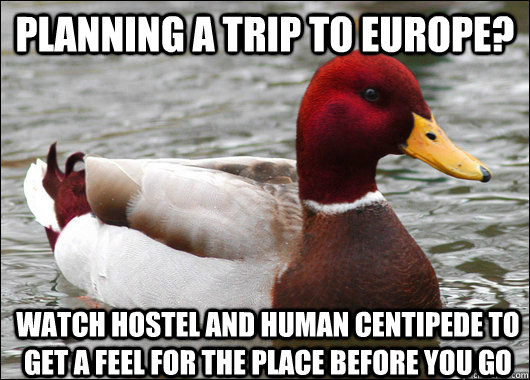 planning a trip to europe? watch hostel and human centipede to get a feel for the place before you go - planning a trip to europe? watch hostel and human centipede to get a feel for the place before you go  Malicious Advice Mallard