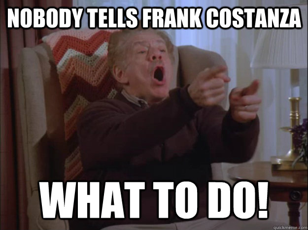 Nobody tells frank costanza What to do! - Nobody tells frank costanza What to do!  Frank Costanza