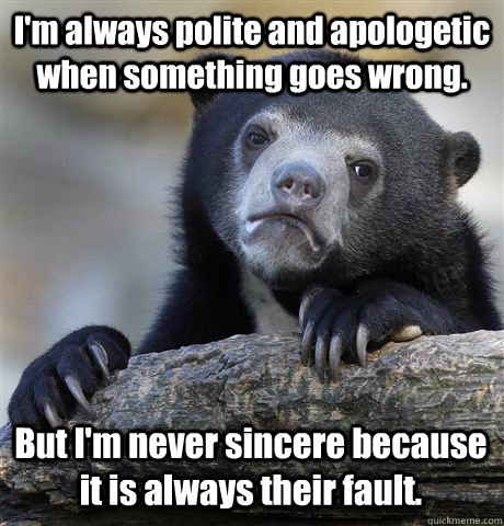 I'm always polite and apologetic when something goes wrong. But I'm never sincere because it is always their fault. - I'm always polite and apologetic when something goes wrong. But I'm never sincere because it is always their fault.  Confession Bear