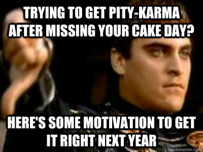 Trying to get pity-karma after missing your cake day? Here's some motivation to get it right next year - Trying to get pity-karma after missing your cake day? Here's some motivation to get it right next year  Downvoting Roman