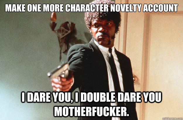 Make one More Character Novelty Account I dare you, I double dare you motherfucker. - Make one More Character Novelty Account I dare you, I double dare you motherfucker.  pulp fiction