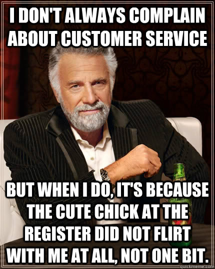 I don't always complain about customer service But when I do, it's because the cute chick at the register did not flirt with me at all, not one bit. - I don't always complain about customer service But when I do, it's because the cute chick at the register did not flirt with me at all, not one bit.  The Most Interesting Man In The World