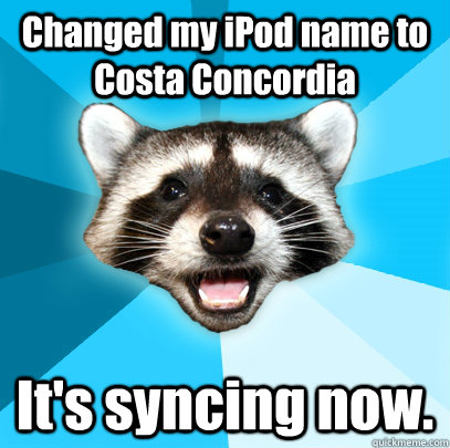 Changed my iPod name to Costa Concordia It's syncing now. - Changed my iPod name to Costa Concordia It's syncing now.  Lame Pun Coon