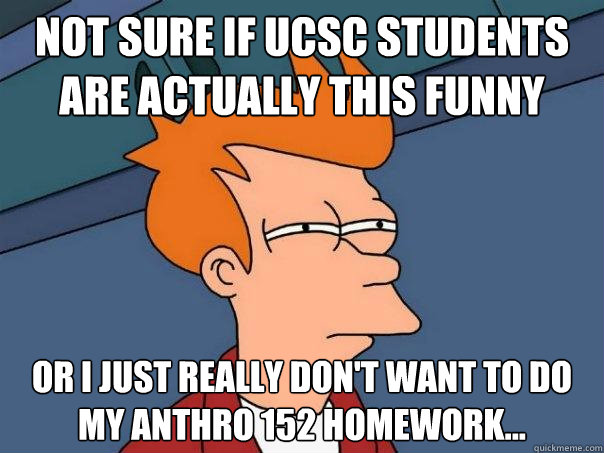 Not sure if UCSC students are actually this funny Or I just really don't want to do my anthro 152 homework... - Not sure if UCSC students are actually this funny Or I just really don't want to do my anthro 152 homework...  Futurama Fry